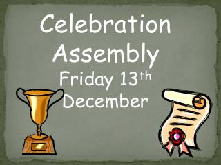 Celebration Assembly Friday 13 th  December