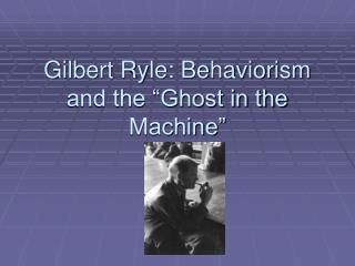 Gilbert Ryle: Behaviorism and the  Ghost in the Machine