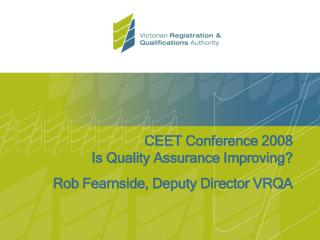 CEET Conference 2008 Is Quality Assurance Improving? Rob Fearnside, Deputy Director VRQA