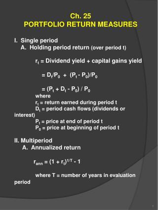 Ch. 25 PORTFOLIO RETURN MEASURES I. Single period A. Holding period return (over period t) r t = Dividend yield