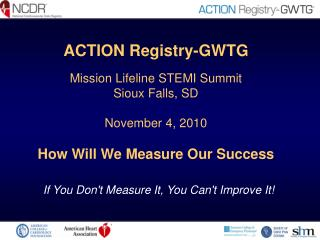 ACTION Registry-GWTG Mission Lifeline STEMI Summit Sioux Falls, SD November 4, 2010 How Will We Measure Our Success