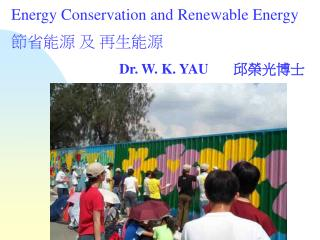 Energy Conservation and Renewable Energy 節省能源 及 再生能源 Dr. W. K. YAU        邱榮光博士