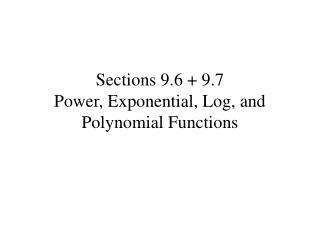 Sections 9.6 + 9.7 Power, Exponential, Log, and Polynomial Functions