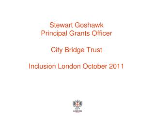 Stewart Goshawk Principal Grants Officer City Bridge Trust Inclusion London October 2011