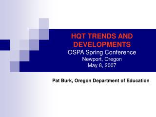 HQT TRENDS AND DEVELOPMENTS OSPA Spring Conference Newport, Oregon May 8, 2007