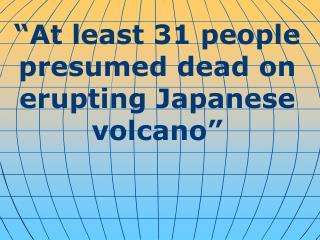 """ At least 31 people presumed dead on erupting Japanese volcano """