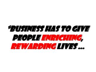 """Business has to give people  enriching ,  rewarding  lives …"