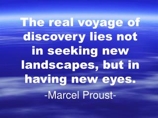 The real voyage of discovery lies not in seeking new landscapes, but in having new eyes.