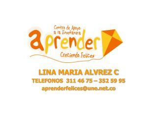 LINA MARIA ALVREZ C TELEFONOS  311 46 75 – 352 59 95 aprenderfelices@une.co
