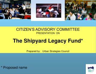 CITIZEN'S ADVISORY COMMITTEE PRESENTATION  ON  The Shipyard Legacy Fund*
