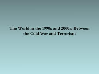 The World in the 1990s and 2000s: Between the Cold War and Terrorism
