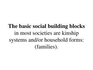 The basic social building blocks in most societies are kinship systems and
