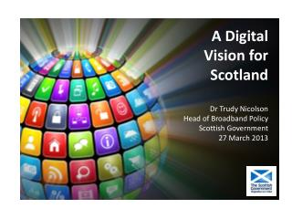 A Digital Vision for Scotland Dr Trudy Nicolson Head of Broadband Polic y  Scottish Government