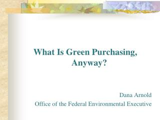 What Is Green Purchasing, Anyway? Dana Arnold Office of the Federal Environmental Executive