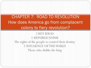 CHAPTER 7:  ROAD TO  REVOLUTION How does America go from complacent colony to fiery revolution?