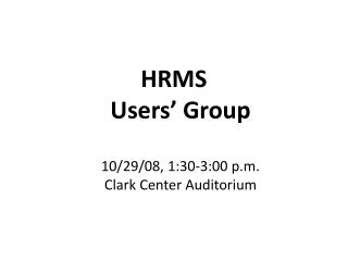 HRMS  Users' Group 10/29/08, 1:30-3:00 p.m. Clark Center Auditorium