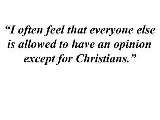 """I often feel that everyone else is allowed to have an opinion except for Christians."""