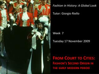 Fashion in  History : A Global Look Tutor: Giorgio  Riello Week  7 Tuesday  17  November  2009