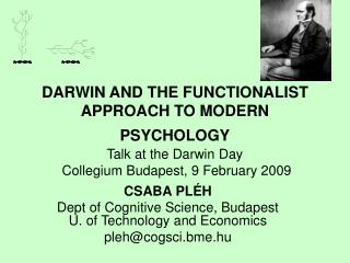 DARWIN AND THE FUNCTIONALIST APPROACH TO MODERN PSYCHOLOGY  Talk at the Darwin Day   Collegium Budapest, 9 February 2009