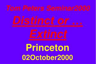 Tom Peters Seminar2000  Distinct or … Extinct Princeton 02October2000