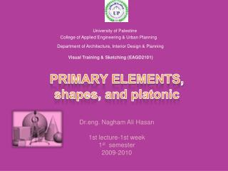 PRIMARY ELEMENTS, shapes, and platonic   Dr.eng.  Nagham  Ali  Hasan 1st lecture-1st week