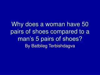 Why does a woman have 50 pairs of shoes compared to a man's 5 pairs of shoes?