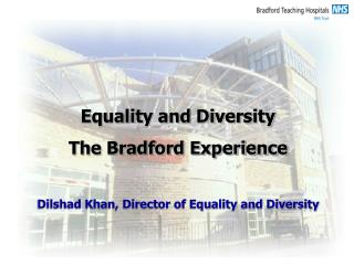 Equality and Diversity  The Bradford Experience Dilshad Khan, Director of Equality and Diversity