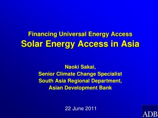 Financing Universal Energy Access Solar Energy Access in Asia   Naoki Sakai,  Senior Climate Change Specialist  South As