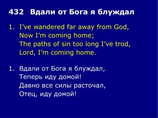 1.	I've wandered far away from God, 	Now I'm coming home; 	The paths of sin too long I've trod,