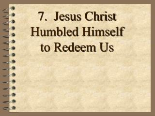 7.  Jesus Christ  Humbled Himself to Redeem Us