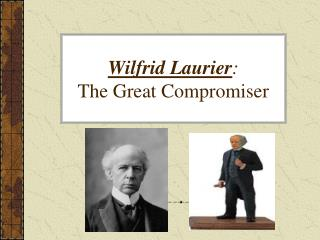 Wilfrid Laurier :  The Great Compromiser