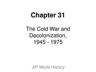 Chapter 31 The Cold War and Decolonization, 1945 - 1975