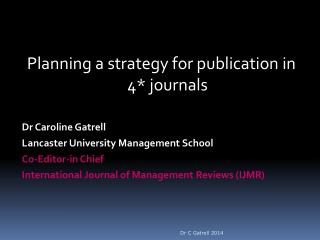 Planning a strategy for publication in 4* journals Dr Caroline Gatrell