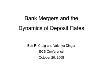 Bank Mergers and the Dynamics of Deposit Rates Ben R. Craig and Valeriya Dinger ECB Conference October 20, 2008