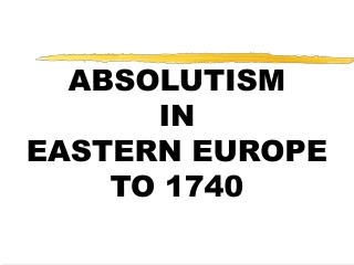 ABSOLUTISM  IN  EASTERN EUROPE  TO 1740