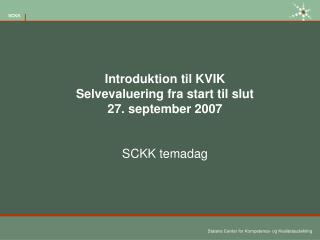 Introduktion til KVIK   Selvevaluering fra start til slut 27. september 2007 SCKK temadag