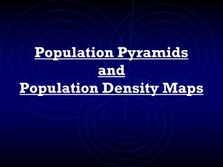 Population Pyramids and Population Density Maps