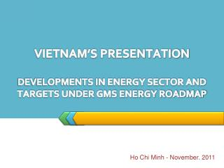 VIETNAM'S PRESENTATION  DEVELOPMENTS IN ENERGY SECTOR AND TARGETS UNDER GMS ENERGY ROADMAP