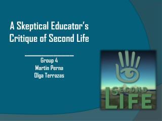 A Skeptical Educator's Critique of Second Life ____________ Group 4 Martin Perna Olga Terrazas