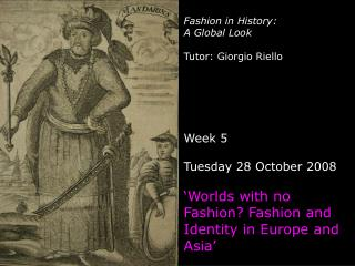 Fashion in History:  A Global Look Tutor: Giorgio Riello Week 5 Tuesday 28 October 2008