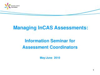 Managing InCAS Assessments:   Information Seminar for  Assessment Coordinators May/June  2010
