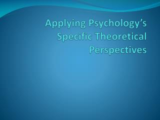 Applying Psychology's Specific Theoretical Perspectives
