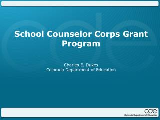 School Counselor Corps Grant Program  Charles E. Dukes  Colorado Department of Education