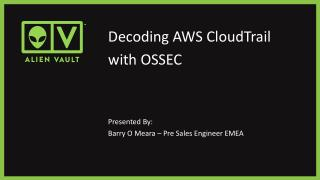 Decoding AWS  CloudTrail with OSSEC Presented By: Barry O  Meara  – Pre Sales Engineer EMEA