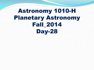 Astronomy 1010-H Planetary Astronomy Fall_2014 Day-28