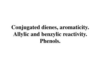 Conjugated dienes, aromaticity. Allylic and benzylic reactivity. Phenols.