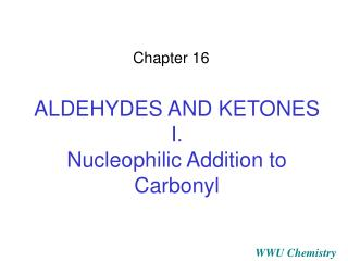 ALDEHYDES AND KETONES I. Nucleophilic Addition to Carbonyl