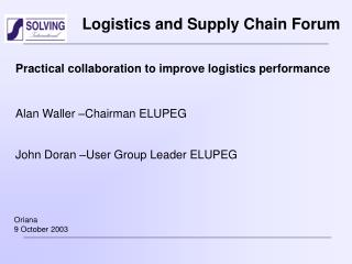 Practical collaboration to improve logistics performance Alan Waller –Chairman ELUPEG John Doran –User Group Leader ELUP