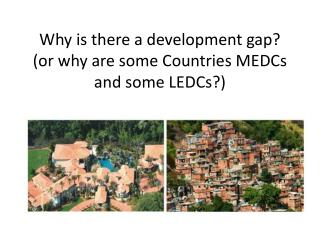 Why is there a development gap? (or why are some Countries MEDCs and some LEDCs?)
