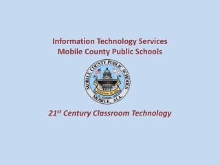 Information Technology Services Mobile County Public Schools 21 st  Century Classroom Technology